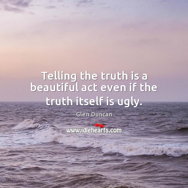 Image, Telling the truth is a beautiful act even if the truth itself is ugly.