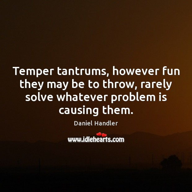 Temper tantrums, however fun they may be to throw, rarely solve whatever Image