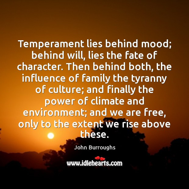 Temperament lies behind mood; behind will, lies the fate of character. Then Image