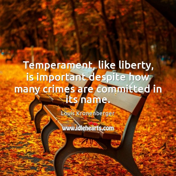 Temperament, like liberty, is important despite how many crimes are committed in its name. Louis Kronenberger Picture Quote