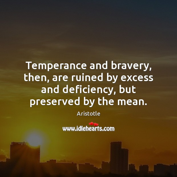 Image, Temperance and bravery, then, are ruined by excess and deficiency, but preserved