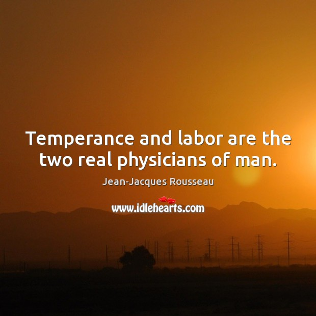 Temperance and labor are the two real physicians of man. Image