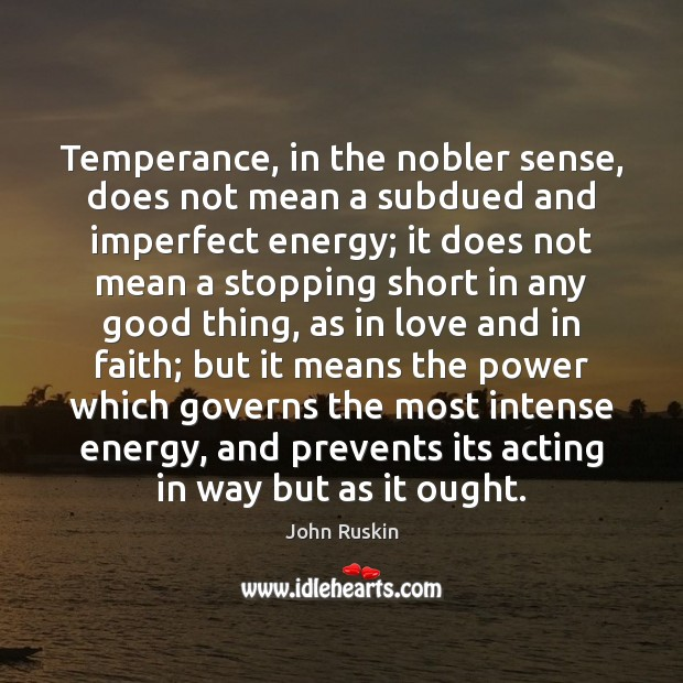 Temperance, in the nobler sense, does not mean a subdued and imperfect Image