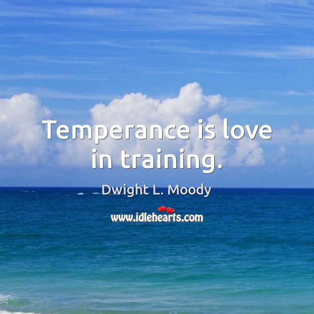 Temperance is love in training. Image