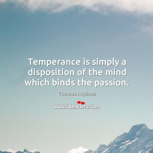Image, Temperance is simply a disposition of the mind which binds the passion.
