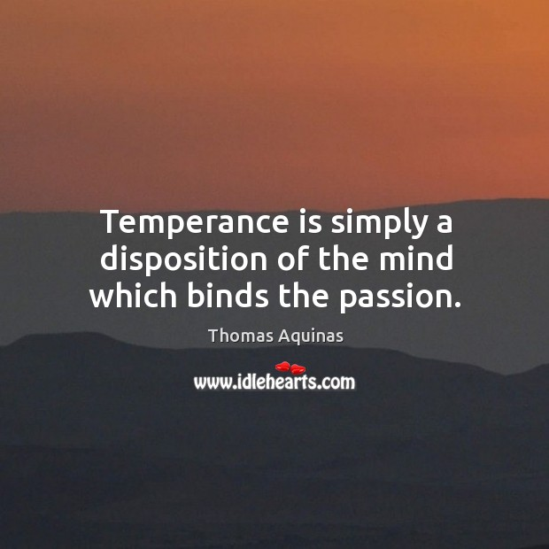 Temperance is simply a disposition of the mind which binds the passion. Image