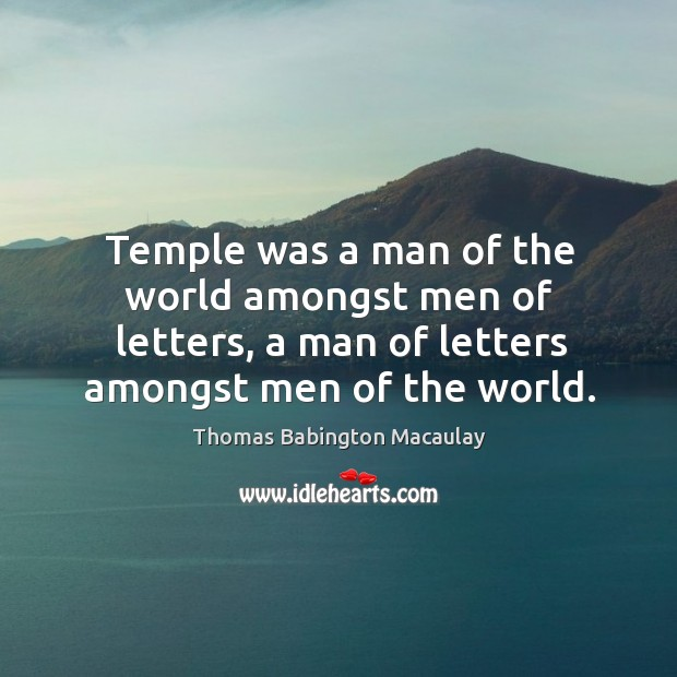 Temple was a man of the world amongst men of letters, a man of letters amongst men of the world. Thomas Babington Macaulay Picture Quote
