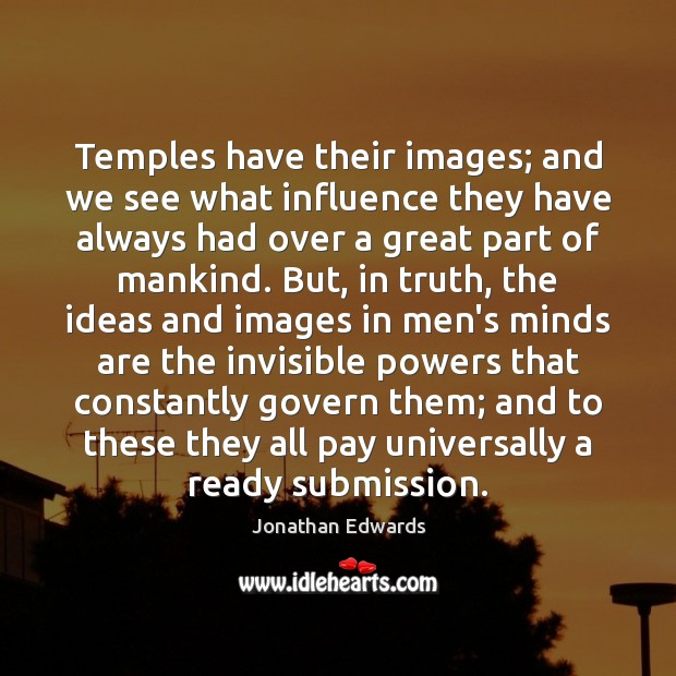 Temples have their images; and we see what influence they have always Jonathan Edwards Picture Quote