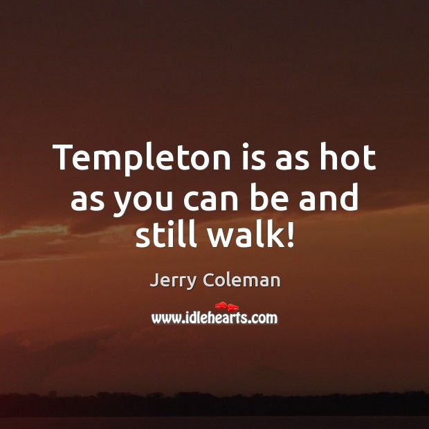 Templeton is as hot as you can be and still walk! Image