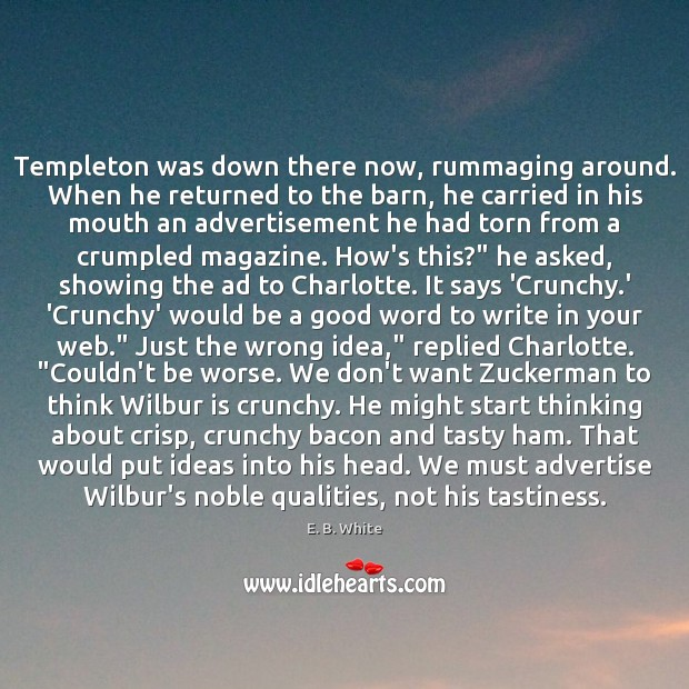 Templeton was down there now, rummaging around. When he returned to the E. B. White Picture Quote