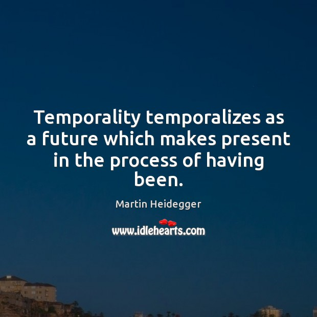 Temporality temporalizes as a future which makes present in the process of having been. Martin Heidegger Picture Quote