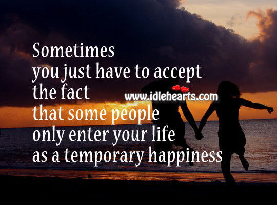 Sometime people come into our life to give us temporary happiness
