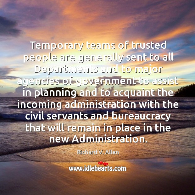 Temporary teams of trusted people are generally sent to all departments and to major agencies of Richard V. Allen Picture Quote