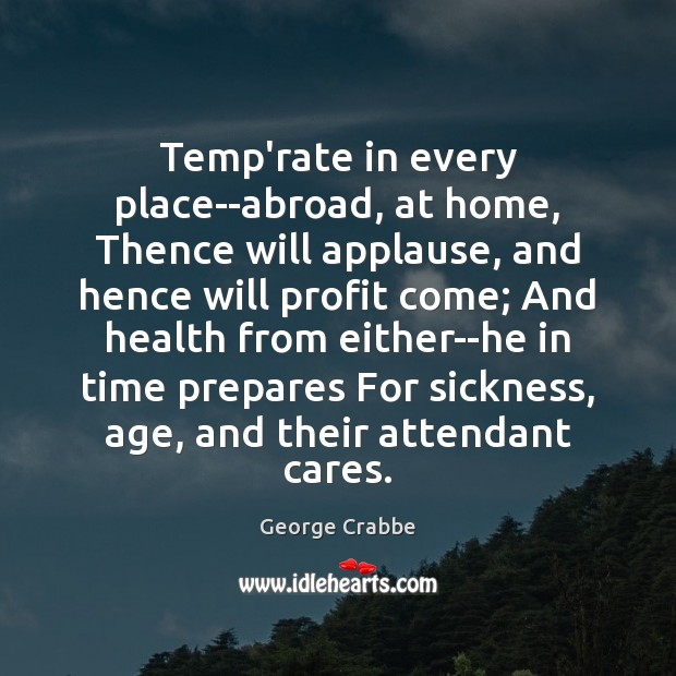 Temp'rate in every place–abroad, at home, Thence will applause, and hence will George Crabbe Picture Quote