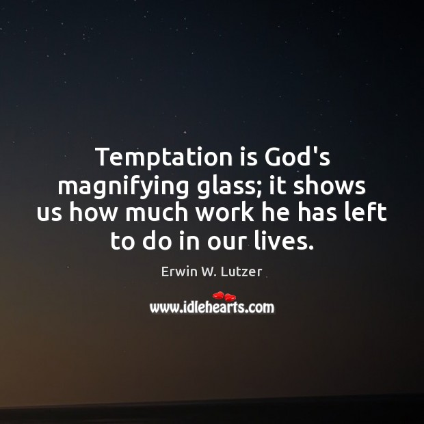 Temptation is God's magnifying glass; it shows us how much work he Image