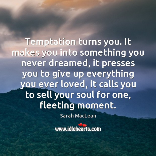 Temptation turns you. It makes you into something you never dreamed, it Sarah MacLean Picture Quote