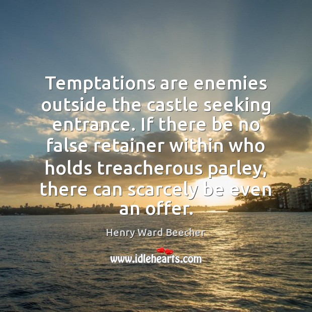 Image, Temptations are enemies outside the castle seeking entrance. If there be no
