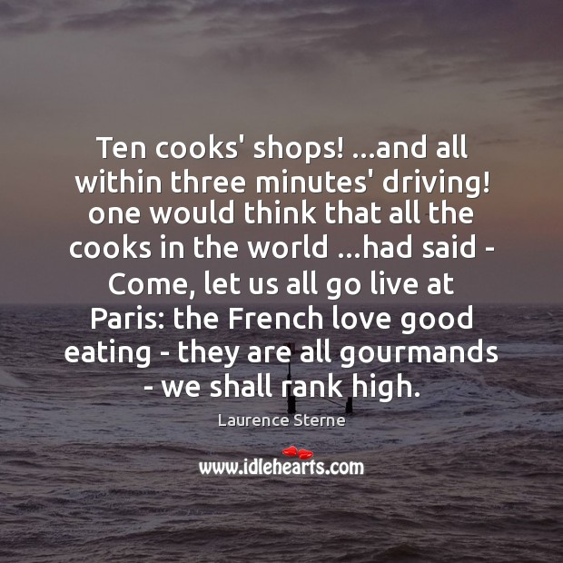 Ten cooks' shops! …and all within three minutes' driving! one would think Laurence Sterne Picture Quote