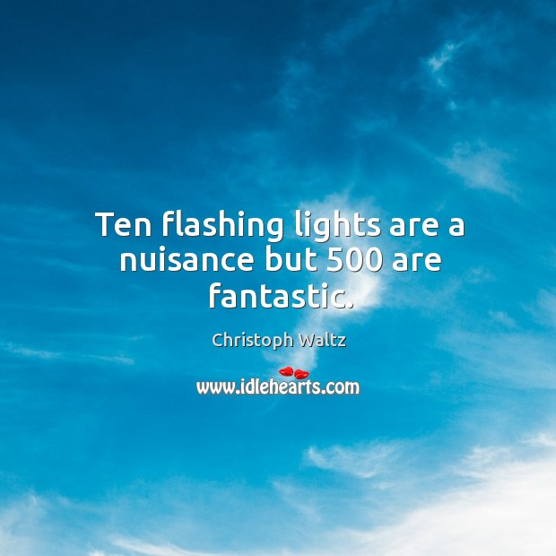 Ten flashing lights are a nuisance but 500 are fantastic. Christoph Waltz Picture Quote