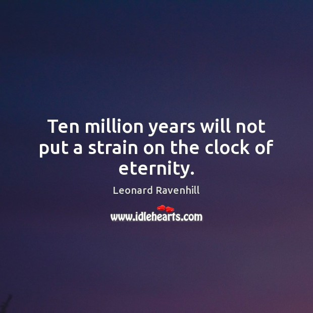 Ten million years will not put a strain on the clock of eternity. Leonard Ravenhill Picture Quote