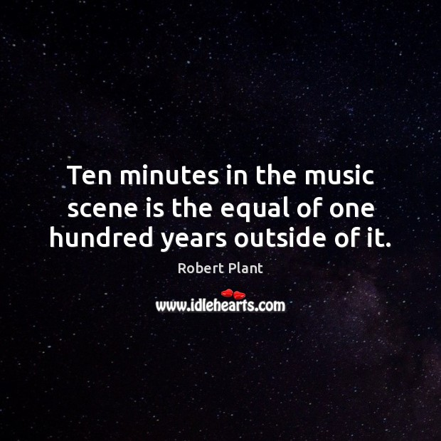 Ten minutes in the music scene is the equal of one hundred years outside of it. Image