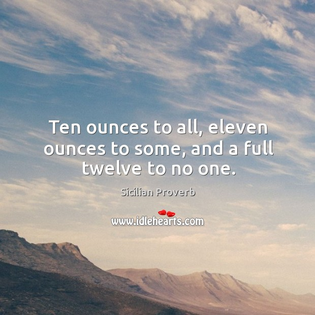 Ten ounces to all, eleven ounces to some, and a full twelve to no one. Image