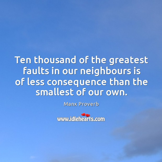 Ten thousand of the greatest faults in our neighbours is of less consequence than the smallest of our own. Manx Proverbs Image
