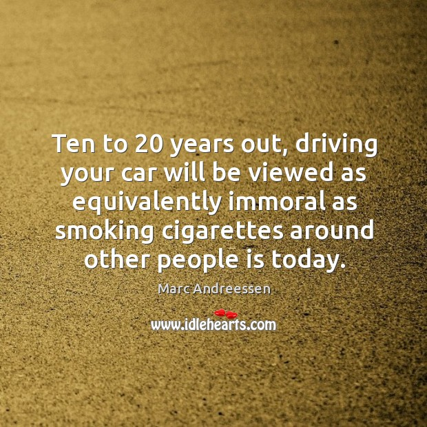 Ten to 20 years out, driving your car will be viewed as equivalently immoral as Image