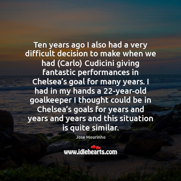 Jose Mourinho Picture Quote image saying: Ten years ago I also had a very difficult decision to make