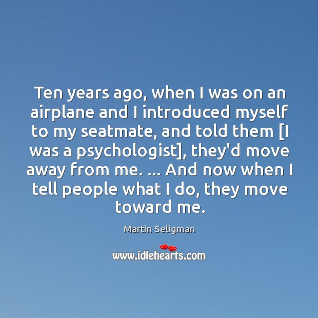 Ten years ago, when I was on an airplane and I introduced Martin Seligman Picture Quote