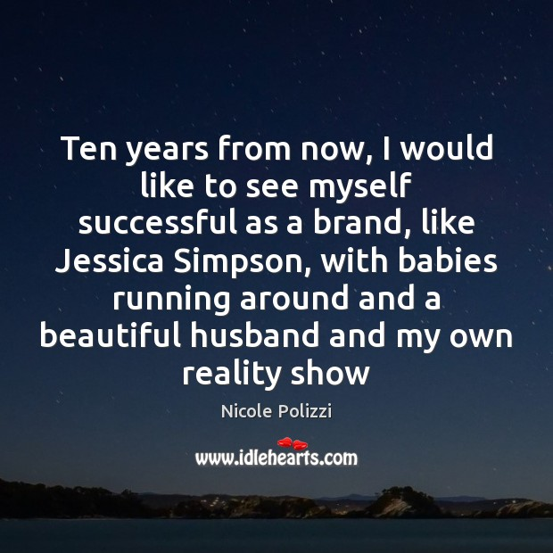 Ten years from now, I would like to see myself successful as Nicole Polizzi Picture Quote