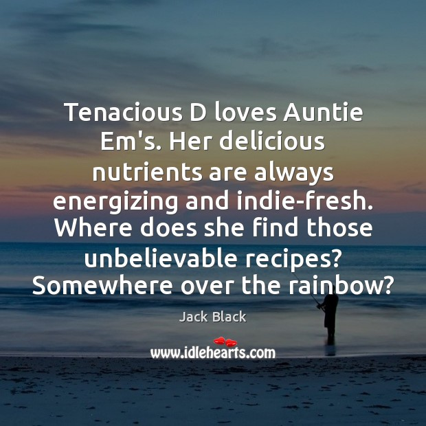 Image, Tenacious D loves Auntie Em's. Her delicious nutrients are always energizing and