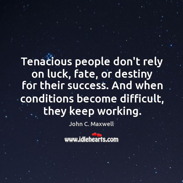 Tenacious people don't rely on luck, fate, or destiny for their success. Image