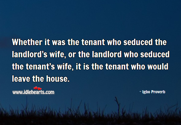 Whether it was the tenant who seduced the landlord's wife, or the landlord who seduced the tenant's wife, it is the tenant who would leave the house. Igbo Proverbs Image