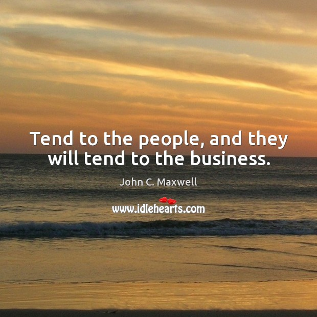 Image, Tend to the people, and they will tend to the business.