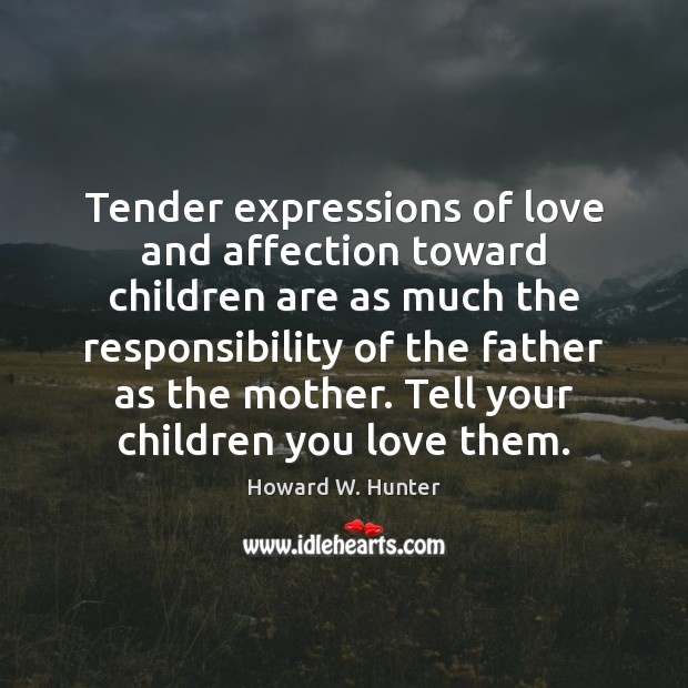 Tender expressions of love and affection toward children are as much the Howard W. Hunter Picture Quote