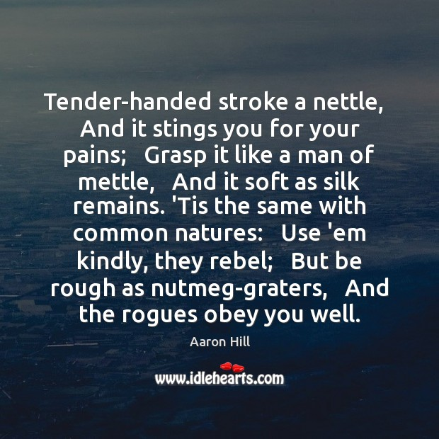 Image, Tender-handed stroke a nettle,   And it stings you for your pains;   Grasp