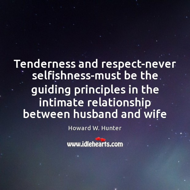 Tenderness and respect-never selfishness-must be the guiding principles in the intimate relationship Howard W. Hunter Picture Quote