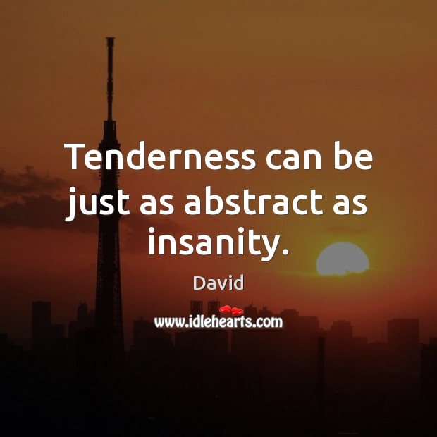 Tenderness can be just as abstract as insanity. Image