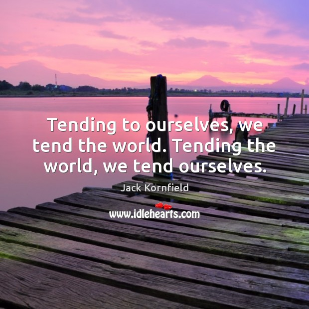 Tending to ourselves, we tend the world. Tending the world, we tend ourselves. Image