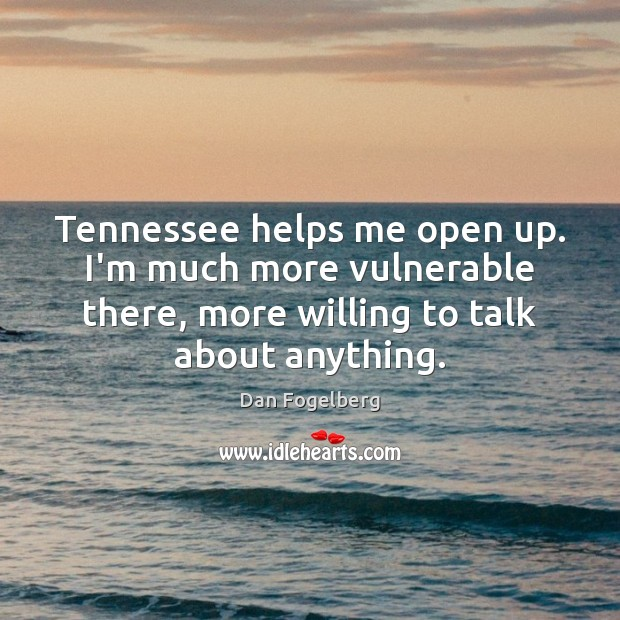 Tennessee helps me open up. I'm much more vulnerable there, more willing Image