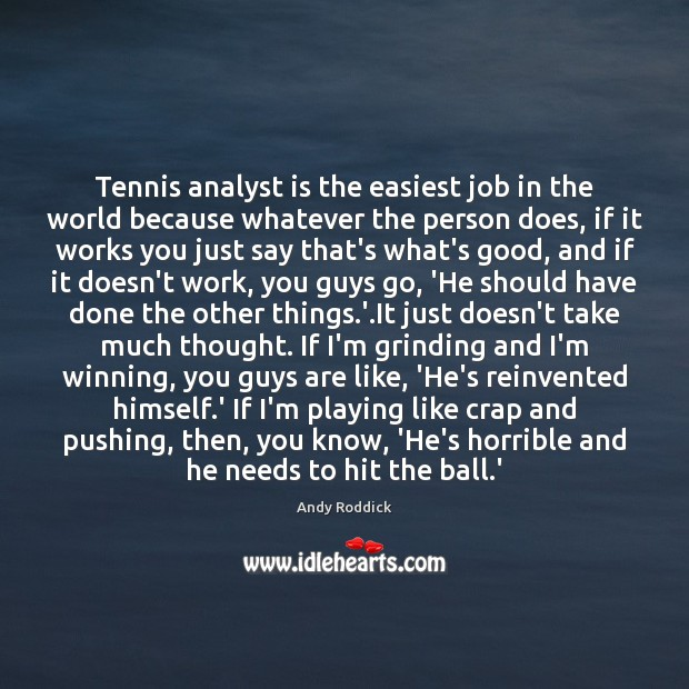 Tennis analyst is the easiest job in the world because whatever the Andy Roddick Picture Quote