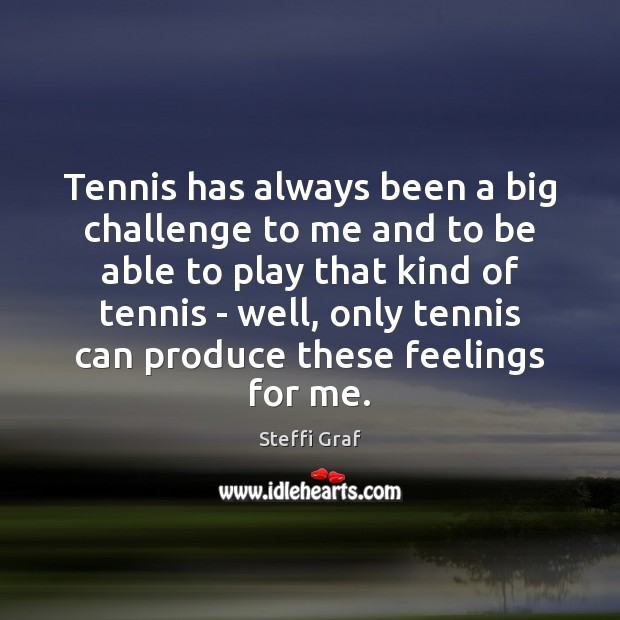 Tennis has always been a big challenge to me and to be Steffi Graf Picture Quote