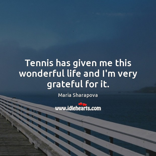 Tennis has given me this wonderful life and I'm very grateful for it. Maria Sharapova Picture Quote
