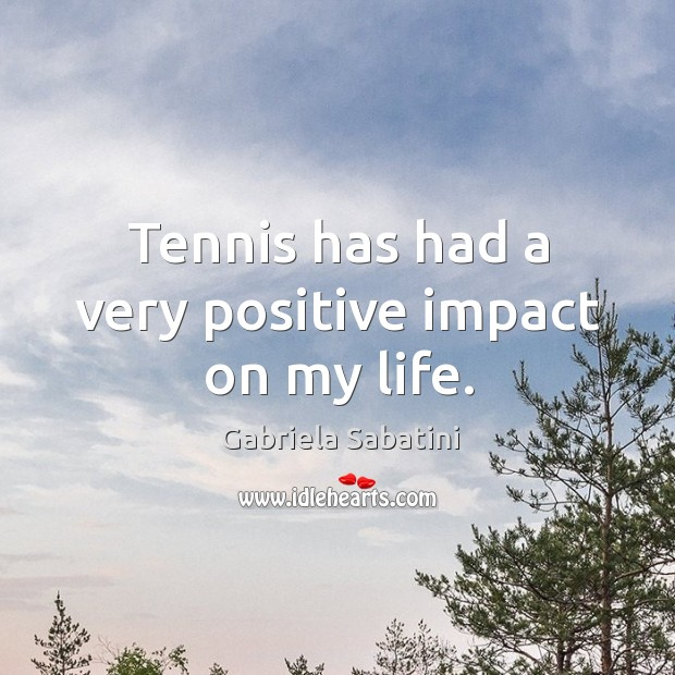 Tennis has had a very positive impact on my life. Image