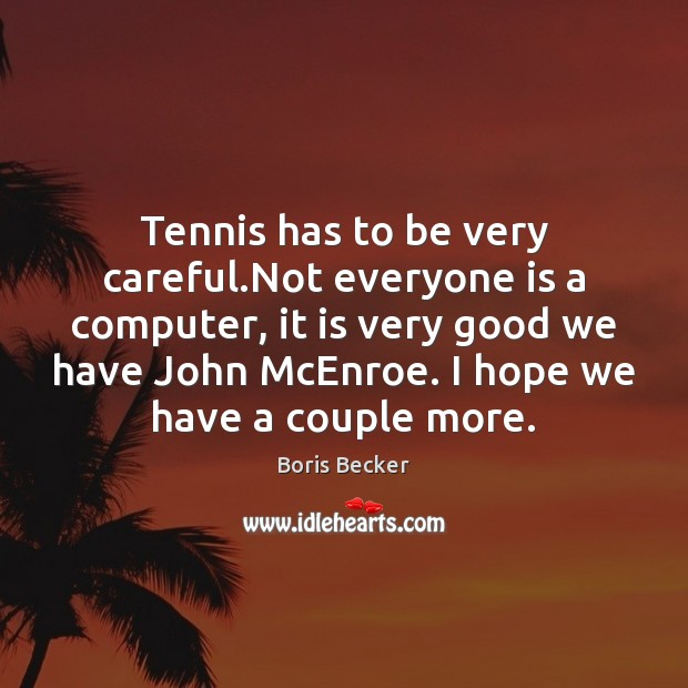 Tennis has to be very careful.Not everyone is a computer, it Boris Becker Picture Quote