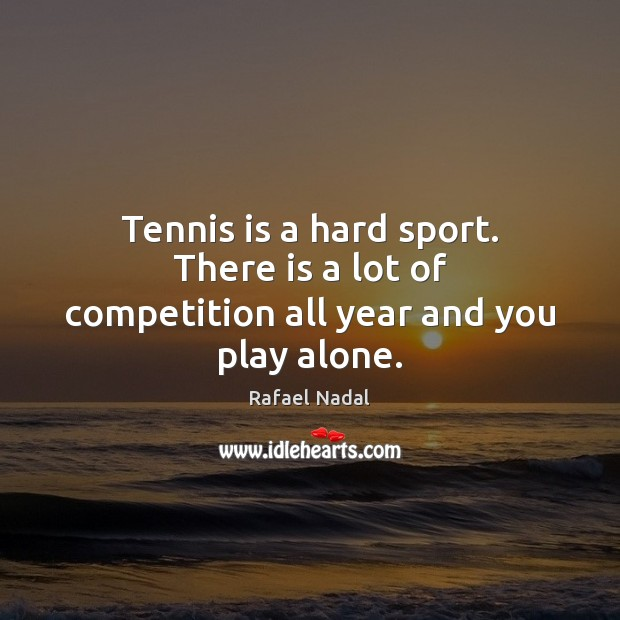 Tennis is a hard sport. There is a lot of competition all year and you play alone. Rafael Nadal Picture Quote