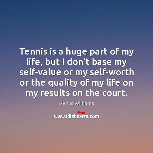 Tennis is a huge part of my life, but I don't base Venus Williams Picture Quote