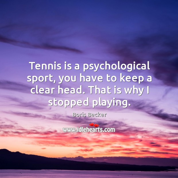 Tennis is a psychological sport, you have to keep a clear head. That is why I stopped playing. Boris Becker Picture Quote