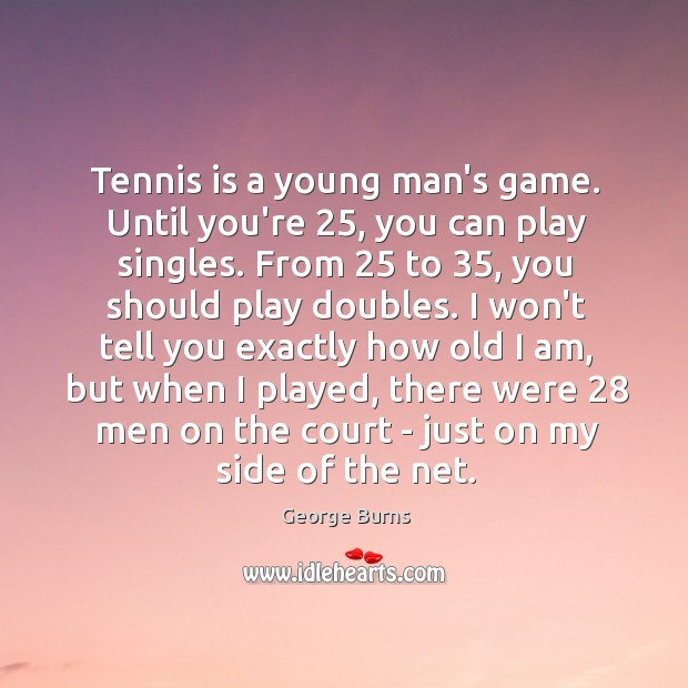 Image, Tennis is a young man's game. Until you're 25, you can play singles.